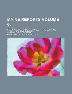 Maine Reports; Cases Argued and Determined in the Supreme Judicial Court of Maine Volume 66