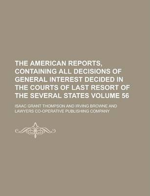 The American Reports, Containing All Decisions of General Interest Decided in the Courts of Last Resort of the Several States Volume 56