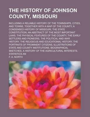 The History of Johnson County, Missouri; Including a Reliable History of the Townships, Cities, and Towns, Together with a Map of the County, a Condensed History of Missouri, the State Constitution, an Abstract of the Most Important Laws,
