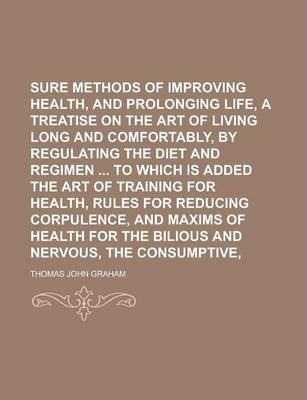 Sure Methods of Improving Health, and Prolonging Life, Or, a Treatise on the Art of Living Long and Comfortably, by Regulating the Diet and Regimen to Which Is Added the Art of Training for Health, Rules for Reducing Corpulence, and