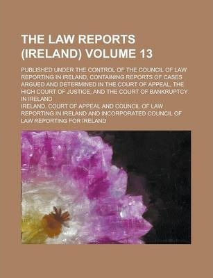 The Law Reports (Ireland); Published Under the Control of the Council of Law Reporting in Ireland, Containing Reports of Cases Argued and Determined in the Court of Appeal, the High Court of Justice, and the Court of Bankruptcy Volume 13