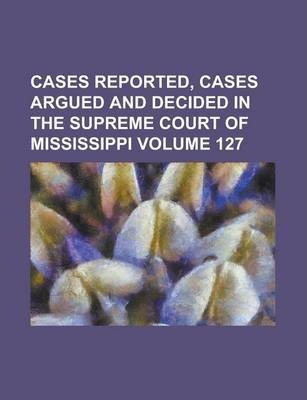 Cases Reported, Cases Argued and Decided in the Supreme Court of Mississippi Volume 127