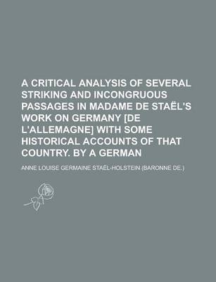A Critical Analysis of Several Striking and Incongruous Passages in Madame de Stael's Work on Germany [De L'Allemagne] with Some Historical Accounts of That Country. by a German