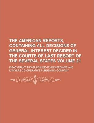 The American Reports, Containing All Decisions of General Interest Decided in the Courts of Last Resort of the Several States Volume 21