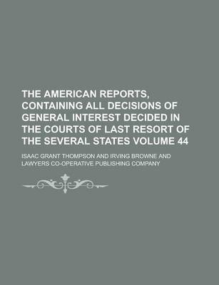The American Reports, Containing All Decisions of General Interest Decided in the Courts of Last Resort of the Several States Volume 44