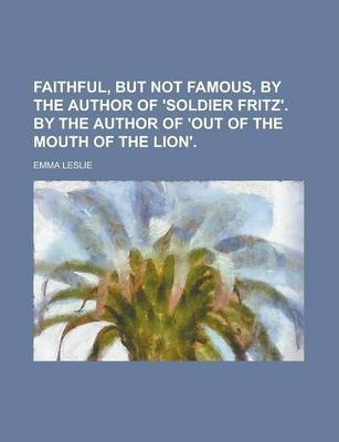 Faithful, But Not Famous, by the Author of 'Soldier Fritz'. by the Author of 'Out of the Mouth of the Lion'