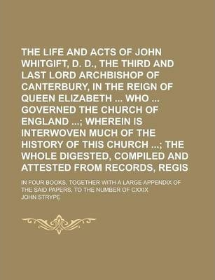 The Life and Acts of John Whitgift, D. D., the Third and Last Lord Archbishop of Canterbury, in the Reign of Queen Elizabeth Who Governed the Church of England; In Four Books, Together with a Large Appendix of the Said Volume 1