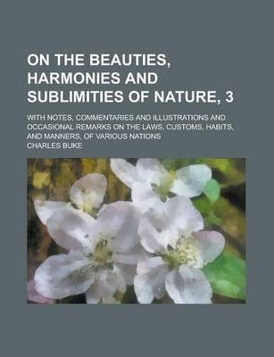 On the Beauties, Harmonies and Sublimities of Nature, 3; With Notes, Commentaries and Illustrations and Occasional Remarks on the Laws, Customs, Habit