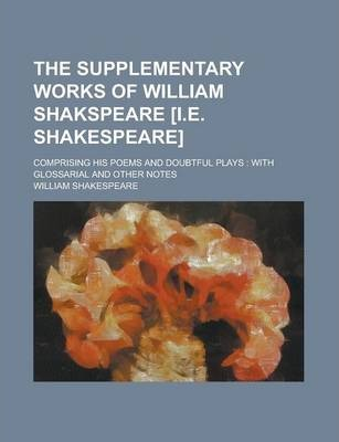 The Supplementary Works of William Shakspeare [I.E. Shakespeare]; Comprising His Poems and Doubtful Plays