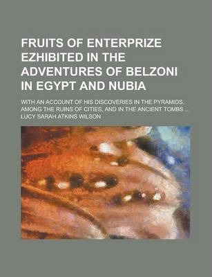 Fruits of Enterprize Ezhibited in the Adventures of Belzoni in Egypt and Nubia; With an Account of His Discoveries in the Pyramids, Among the Ruins of Cities, and in the Ancient Tombs ...