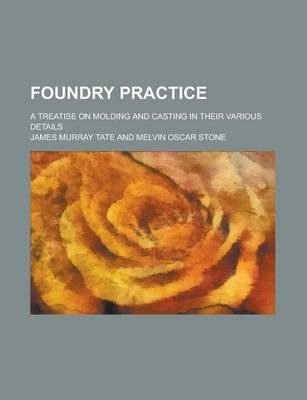 Foundry Practice; A Treatise on Molding and Casting in Their Various Details