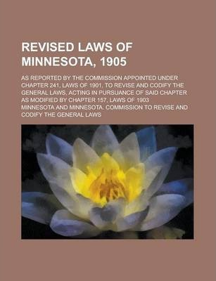 Revised Laws of Minnesota, 1905; As Reported by the Commission Appointed Under Chapter 241, Laws of 1901, to Revise and Codify the General Laws, Acting in Pursuance of Said Chapter as Modified by Chapter 157, Laws of 1903