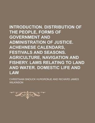 Introduction. Distribution of the People, Forms of Government and Administration of Justice. Achehnese Calendars, Festivals and Seasons. Agriculture, Navigation and Fishery. Laws Relating to Land and Water. Domestic Life and Law