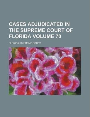 Cases Adjudicated in the Supreme Court of Florida Volume 70
