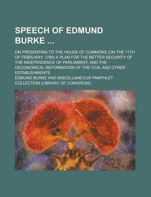 Speech of Edmund Burke; On Presenting to the House of Commons (on the 11th of February, 1780) a Plan for the Better Security of the Independence of Parliament, and the Oeconomical Reformation of the Civil and Other Establishments