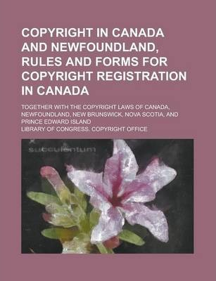 Copyright in Canada and Newfoundland, Rules and Forms for Copyright Registration in Canada; Together with the Copyright Laws of Canada, Newfoundland, New Brunswick, Nova Scotia, and Prince Edward Island