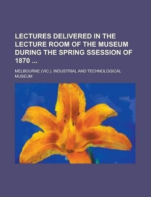 Lectures Delivered in the Lecture Room of the Museum During the Spring Ssession of 1870