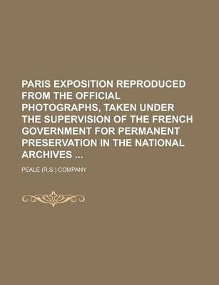 Paris Exposition Reproduced from the Official Photographs, Taken Under the Supervision of the French Government for Permanent Preservation in the National Archives
