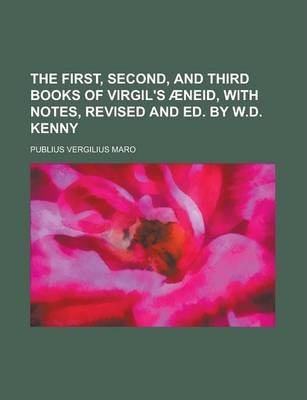 The First, Second, and Third Books of Virgil's Aeneid, with Notes, Revised and Ed. by W.D. Kenny