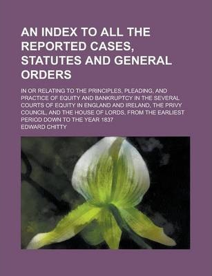 An Index to All the Reported Cases, Statutes and General Orders; In or Relating to the Principles, Pleading, and Practice of Equity and Bankruptcy in the Several Courts of Equity in England and Ireland, the Privy Council, and the Volume 2