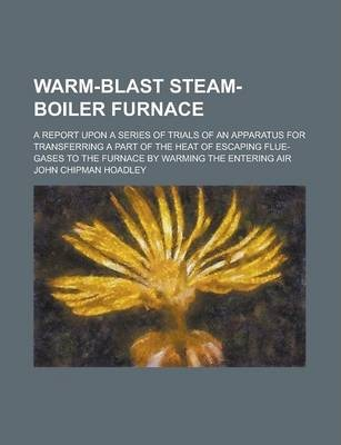 Warm-Blast Steam-Boiler Furnace; A Report Upon a Series of Trials of an Apparatus for Transferring a Part of the Heat of Escaping Flue-Gases to the Furnace by Warming the Entering Air