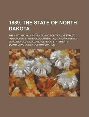 1889. the State of North Dakota; The Statistical, Historical and Political Abstract. Agricultural, Mineral, Commercial, Manufacturing, Educational, Social and General Statements