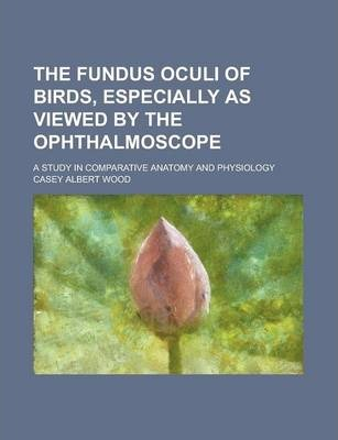 The Fundus Oculi of Birds, Especially as Viewed by the Ophthalmoscope; A Study in Comparative Anatomy and Physiology