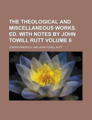 The Theological and Miscellaneous Works. Ed. with Notes by John Towill Rutt Volume 6