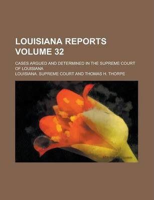 Louisiana Reports; Cases Argued and Determined in the Supreme Court of Louisiana Volume 32