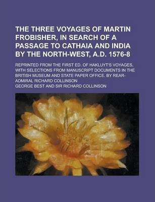The Three Voyages of Martin Frobisher, in Search of a Passage to Cathaia and India by the North-West, A.D. 1576-8; Reprinted from the First Ed. of Hakluyt's Voyages, with Selections from Manuscript Documents in the British Museum and