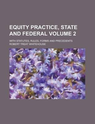 Equity Practice, State and Federal; With Statutes, Rules, Forms and Precedents Volume 2