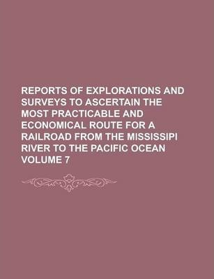 Reports of Explorations and Surveys to Ascertain the Most Practicable and Economical Route for a Railroad from the Mississipi River to the Pacific Ocean Volume 7