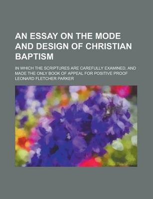 An Essay on the Mode and Design of Christian Baptism; In Which the Scriptures Are Carefully Examined, and Made the Only Book of Appeal for Positive Proof