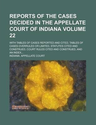 Reports of the Cases Decided in the Appellate Court of Indiana; With Tables of Cases Reported and Cited, Tables of Cases Overruled or Limited, Statutes Cited and Construed, Court Rules Cited and Construed, and an Index... Volume 22