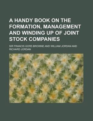 A Handy Book on the Formation, Management and Winding Up of Joint Stock Companies