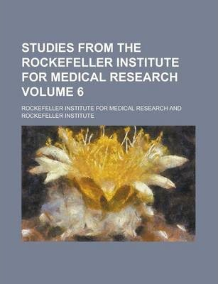 Studies from the Rockefeller Institute for Medical Research Volume 6