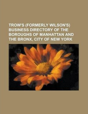 Trow's (Formerly Wilson's) Business Directory of the Boroughs of Manhattan and the Bronx, City of New York