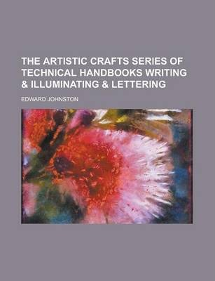 The Artistic Crafts Series of Technical Handbooks Writing & Illuminating & Lettering