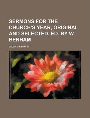 Sermons for the Church's Year, Original and Selected, Ed. by W. Benham