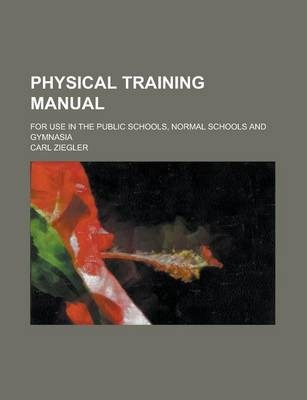 Physical Training Manual; For Use in the Public Schools, Normal Schools and Gymnasia