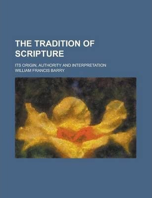The Tradition of Scripture; Its Origin, Authority and Interpretation