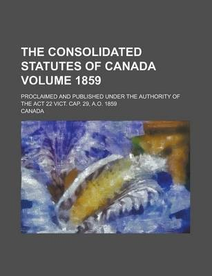 The Consolidated Statutes of Canada; Proclaimed and Published Under the Authority of the ACT 22 Vict. Cap. 29, A.O. 1859 Volume 1859