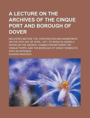 A Lecture on the Archives of the Cinque Port and Borough of Dover; Delivered Before the Corporation and Inhabitants on the 25th Day of April, 1877; To Which Is Added a Paper on the Ancient Connection Between the Cinque Ports, and the