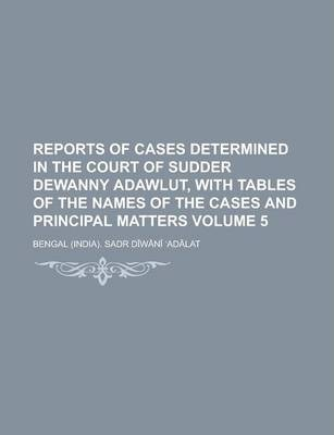 Reports of Cases Determined in the Court of Sudder Dewanny Adawlut, with Tables of the Names of the Cases and Principal Matters Volume 5