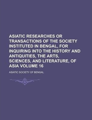 Asiatic Researches or Transactions of the Society Instituted in Bengal, for Inquiring Into the History and Antiquities, the Arts, Sciences, and Literature, of Asia Volume 16