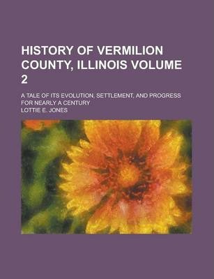 History of Vermilion County, Illinois; A Tale of Its Evolution, Settlement, and Progress for Nearly a Century Volume 2