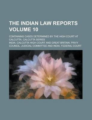The Indian Law Reports; Containing Cases Determined by the High Court at Calcutta. Calcutta Series Volume 10