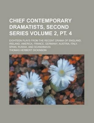 Chief Contemporary Dramatists, Second Series; Eighteen Plays from the Recent Drama of England, Ireland, America, France, Germany, Austria, Italy, Spain, Russia, and Scandinavia Volume 2, PT. 4