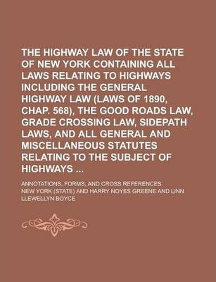 The Highway Law of the State of New York Containing All Laws Relating to Highways Including the General Highway Law (Laws of 1890, Chap. 568), the Good Roads Law, Grade Crossing Law, Sidepath Laws, and All General and Miscellaneous