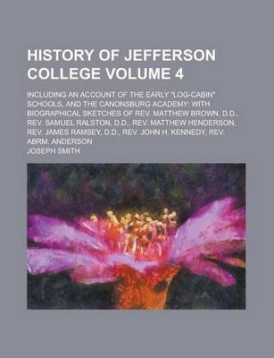 """History of Jefferson College; Including an Account of the Early """"Log-Cabin"""" Schools, and the Canonsburg Academy; With Biographical Sketches of REV. Matthew Brown, D.D., REV. Samuel Ralston, D.D., REV. Matthew Henderson, REV. Volume 4"""